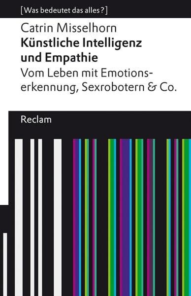 Bild von Misselhorn, Catrin: Künstliche Intelligenz und Empathie. Vom Leben mit Emotionserkennung, Sexrobotern & Co