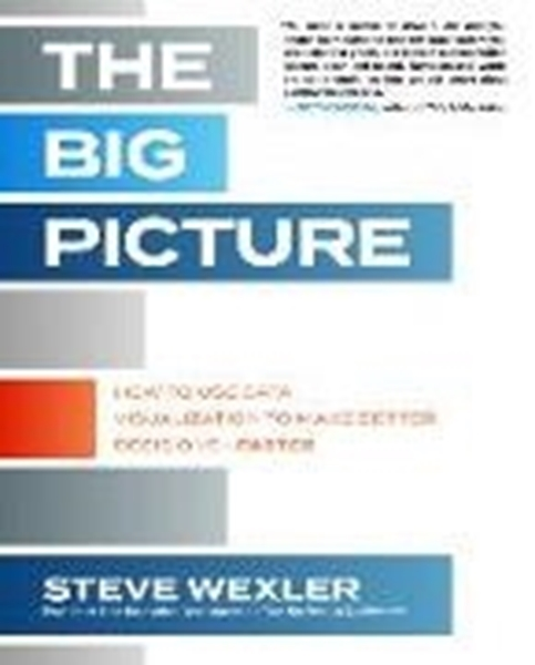 Bild von Wexler, Steve: The Big Picture: How to Use Data Visualization to Make Better Decisions-Faster